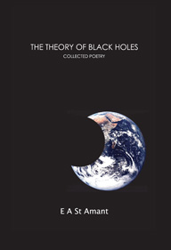 The Theory of Black Holes (Collected Poems) by E A St Amant